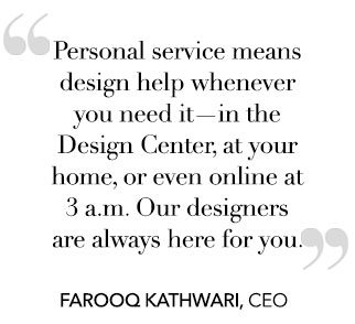 Personal service means design help whenever you need it—in the Design Center, at your home, or even online at 3 a.m. Our designers are always here for you.