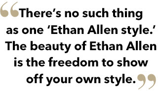There is no such thing as one Ethan Allen style. The beauty of Ethan Allen style is the freedom to show off your own style.